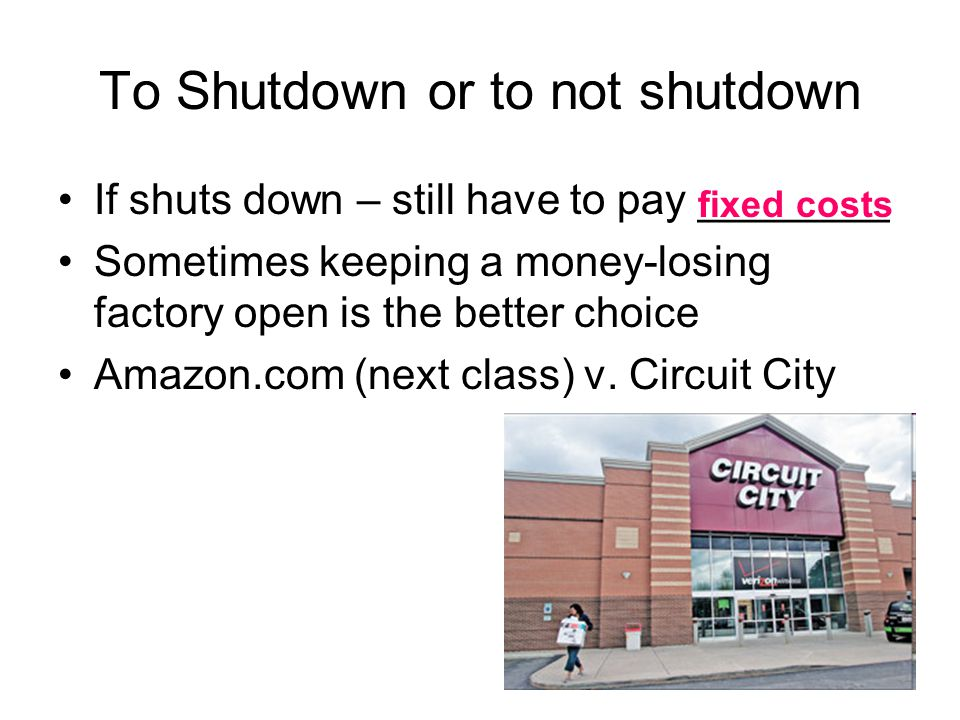 To Shutdown or to not shutdown If shuts down – still have to pay ________ Sometimes keeping a money-losing factory open is the better choice Amazon.com (next class) v.