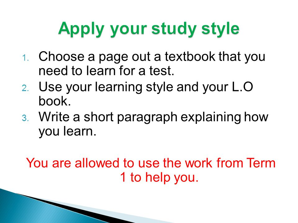 1. Choose a page out a textbook that you need to learn for a test. 2. Use your learning style and your L.O book. 3. Write a short paragraph explaining