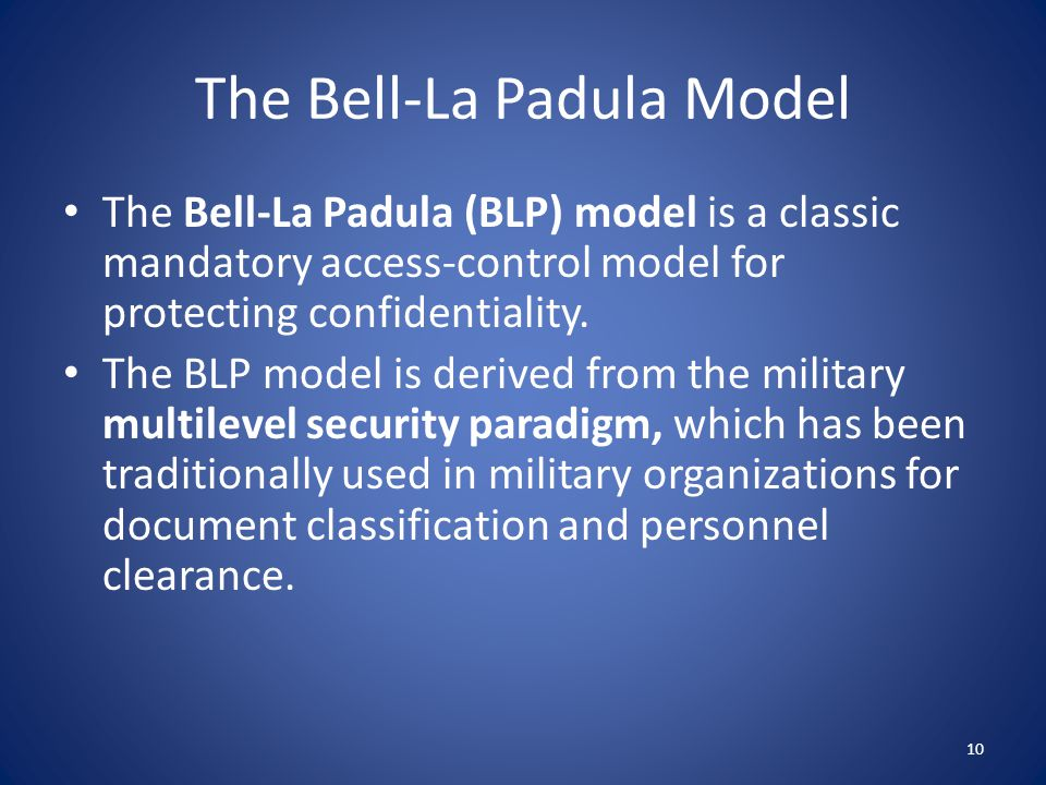The Bell-La Padula Model The BLP model has a strict, linear ordering on the security of levels of documents, so that each document has a specific security level in this ordering and each user is assigned a strict level of access that allows them to view all documents with the corresponding level of security or below.