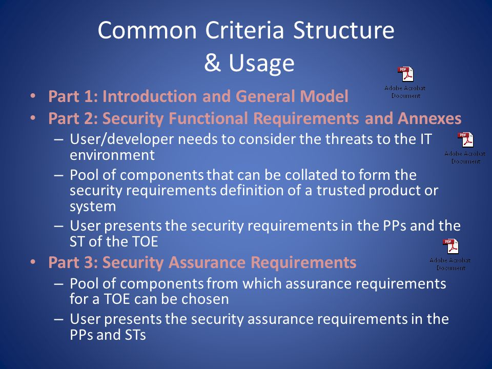CC Part 2 Security Functional Requirements Audit (FAU) – Involves recognizing, recording, storing, and analyzing information related to security activities Communications (FCO) – Concerned with assuring the identity of a party participating in data exchange – Concerned with non-repudiation by the originator and by the recipient of data User Data Protection (FDP) – Concerned with protection of user data within the TOE Identification and Authentication (FIA) – Ensures the unambiguous identification of authorized users and the correct association of security attributes with users and subjects – Determine and verify user identity, determine their authority to interact with the TOE, and with the correct association of security attributes with the user Privacy (FPR) – Provides a user with protection against discovery and misuse of his identity by other users