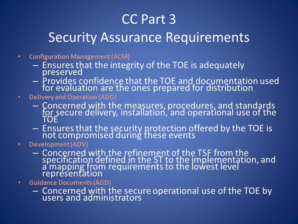 CC Part 3 Security Assurance Requirements Life Cycle Support (ALC) – Concerned with lifecycle definition, tools and techniques, the developers security and the remediation of flaws found by TOE consumers Tests (ATE) – Concerned with demonstrating that the TOE meets its functional requirements – Addresses issues of coverage, depth, TOE requirements, and independent testing Vulnerability Assessment (AVA) – Identification of exploitable vulnerabilities Protection Profile Evaluation (APE) – Demonstrate that the PP is complete, consistent, and technically sound Security Target Evaluation (ASE) – Demonstrate that the ST is complete, consistent, and technically sound