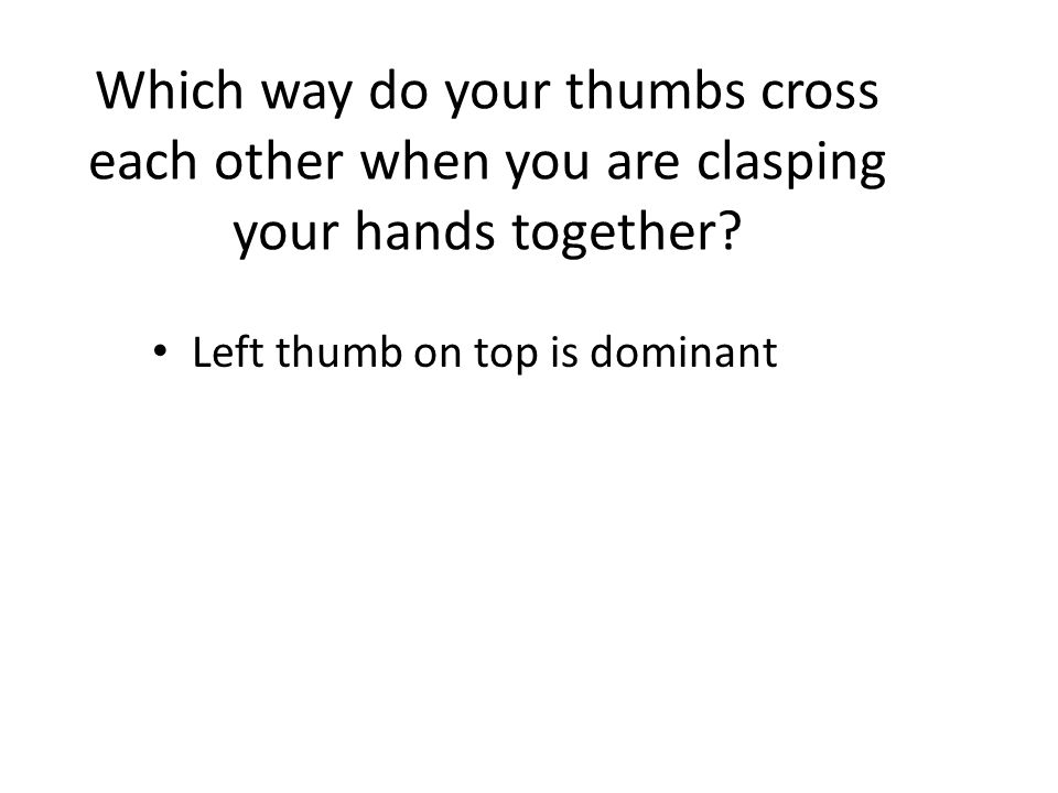 Which way do your thumbs cross each other when you are clasping your hands together.