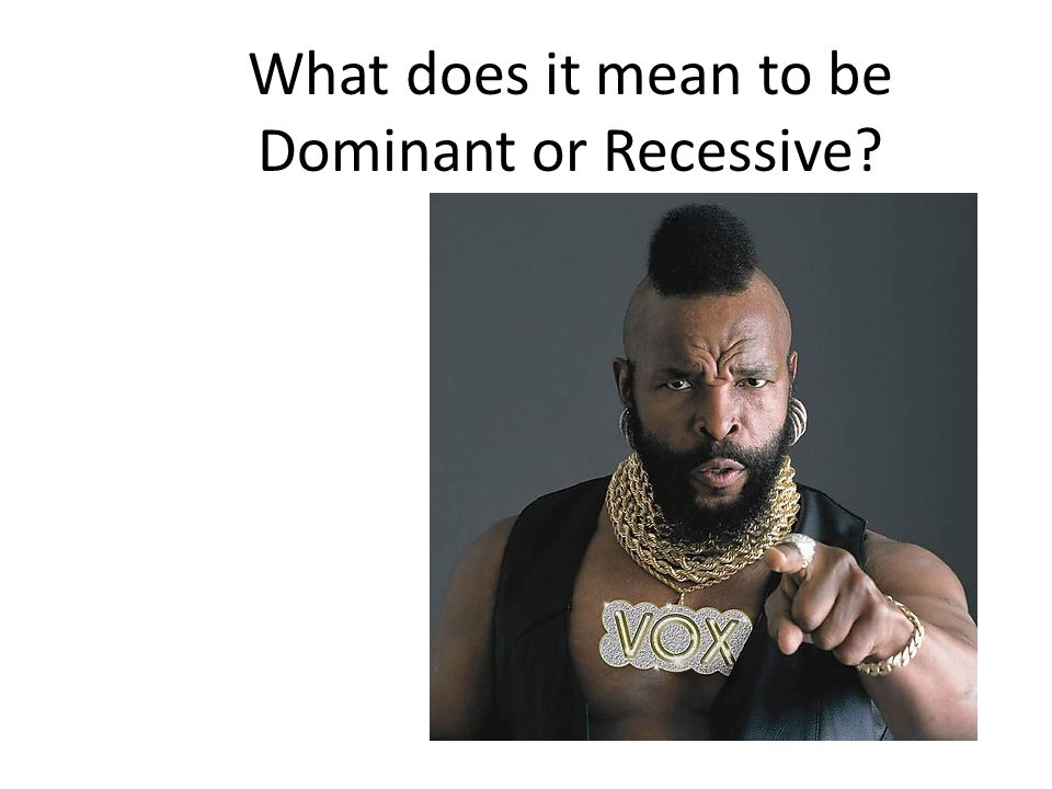 What does it mean to be Dominant or Recessive?