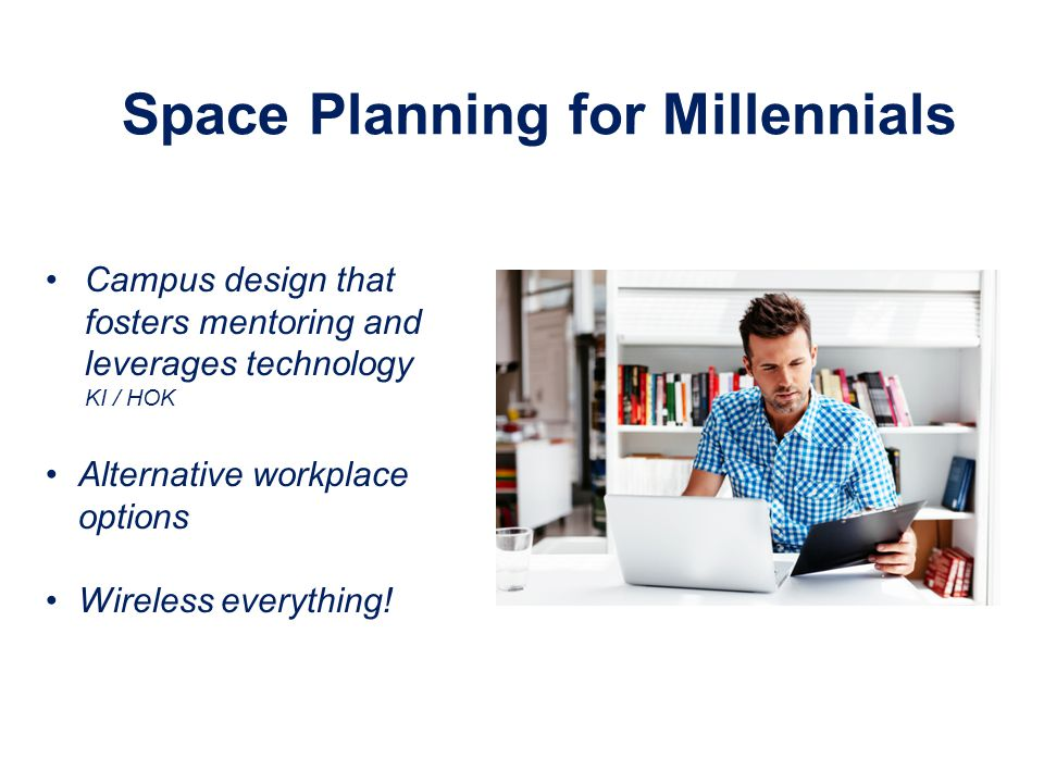 Space Planning for Millennials Campus design that fosters mentoring and leverages technology KI / HOK Alternative workplace options Wireless everything!