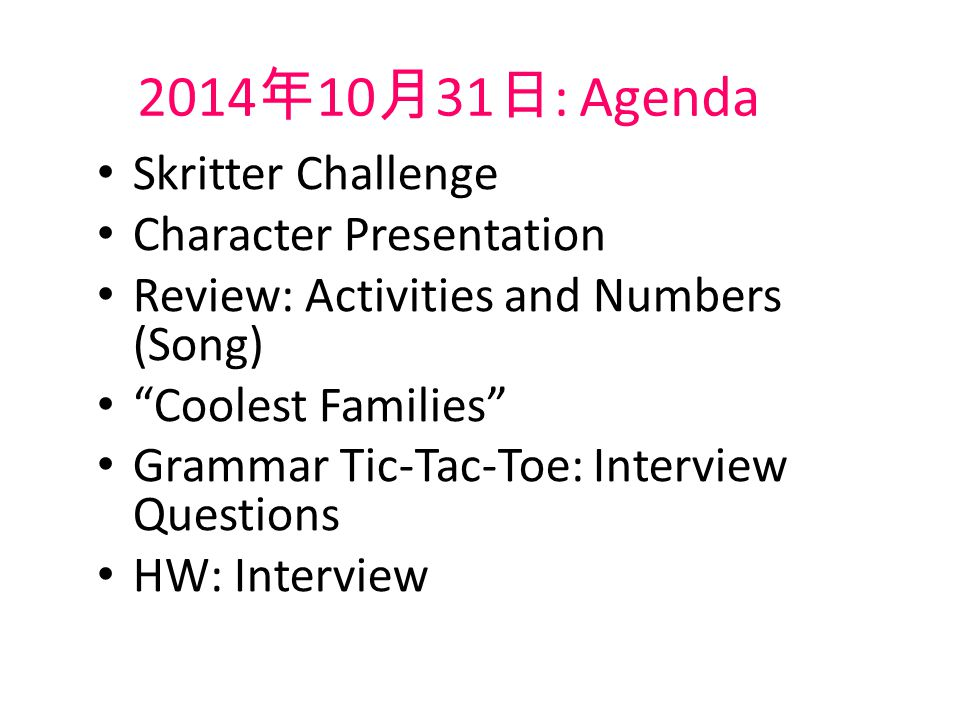 2014 年 10 月 31 日 : Agenda Skritter Challenge Character Presentation Review: Activities and Numbers (Song) Coolest Families Grammar Tic-Tac-Toe: Interview Questions HW: Interview