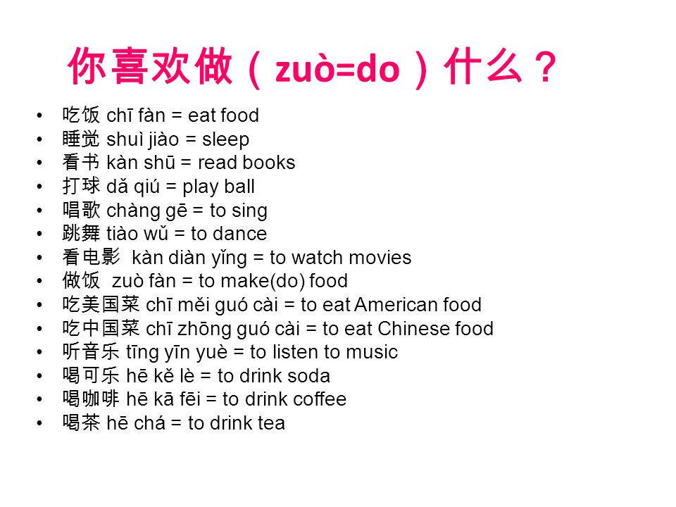 你喜欢做( zuò=do )什么? 吃饭 chī fàn = eat food 睡觉 shuì jiào = sleep 看书 kàn shū = read books 打球 dǎ qiú = play ball 唱歌 chàng gē = to sing 跳舞 tiào wǔ = to dance 看电影 kàn diàn yǐng = to watch movies 做饭 zuò fàn = to make(do) food 吃美国菜 chī měi guó cài = to eat American food 吃中国菜 chī zhōng guó cài = to eat Chinese food 听音乐 tīng yīn yuè = to listen to music 喝可乐 hē kě lè = to drink soda 喝咖啡 hē kā fēi = to drink coffee 喝茶 hē chá = to drink tea