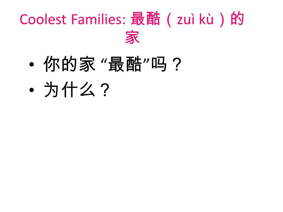 Coolest Families: 最酷( zuì kù )的 家 你的家 最酷 吗? 为什么?