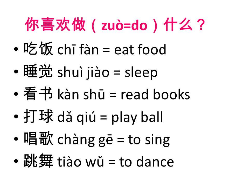 你喜欢做( zuò=do )什么? 吃饭 chī fàn = eat food 睡觉 shuì jiào = sleep 看书 kàn shū = read books 打球 dǎ qiú = play ball 唱歌 chàng gē = to sing 跳舞 tiào wǔ = to dance