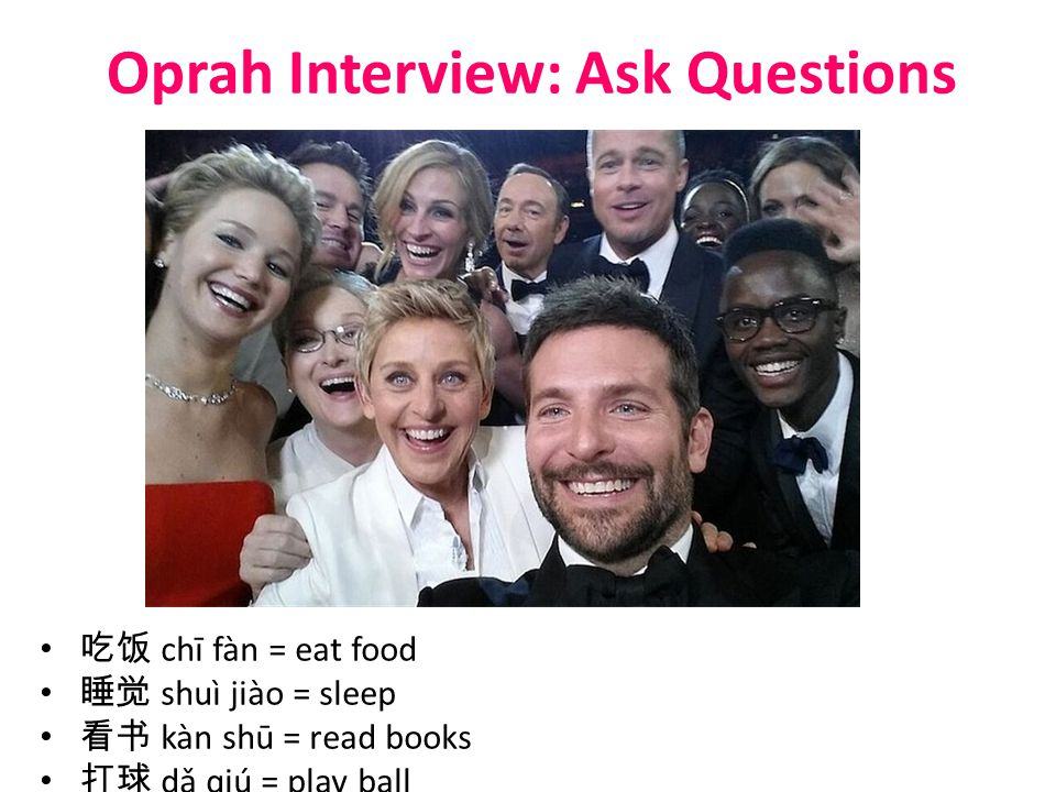 Oprah Interview: Ask Questions 吃饭 chī fàn = eat food 睡觉 shuì jiào = sleep 看书 kàn shū = read books 打球 dǎ qiú = play ball 唱歌 chàng gē = to sing 跳舞 tiào wǔ = to dance