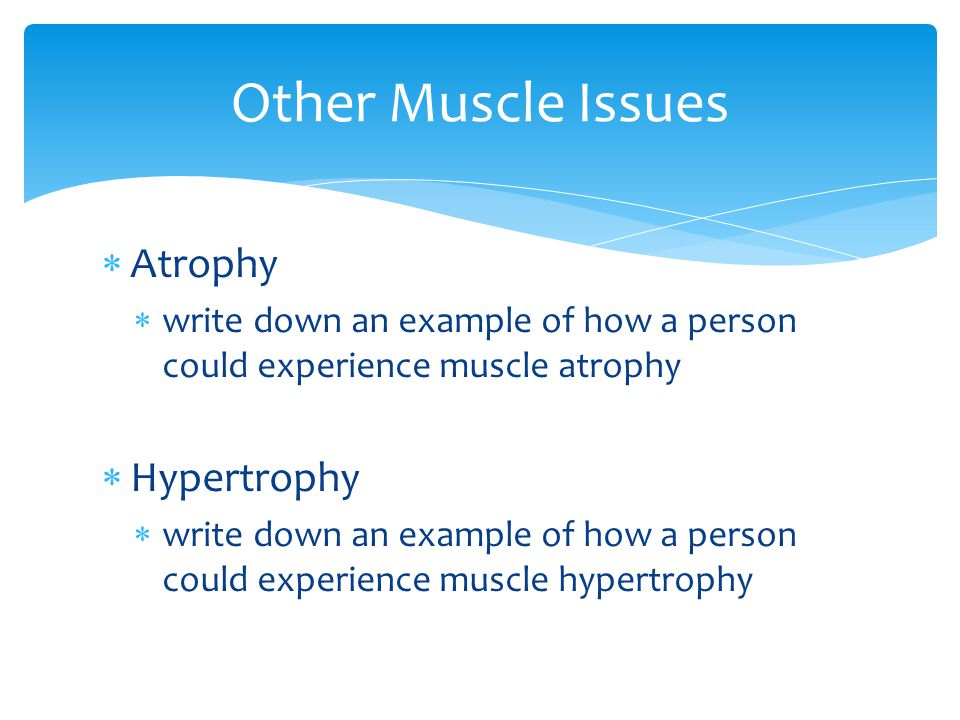  Atrophy  write down an example of how a person could experience muscle atrophy  Hypertrophy  write down an example of how a person could experien