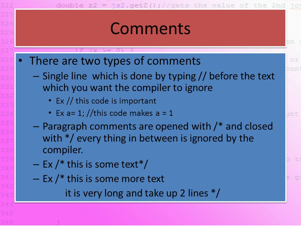 Comments There are two types of comments – Single line which is done by typing // before the text which you want the compiler to ignore Ex // this code is important Ex a= 1; //this code makes a = 1 – Paragraph comments are opened with /* and closed with */ every thing in between is ignored by the compiler.