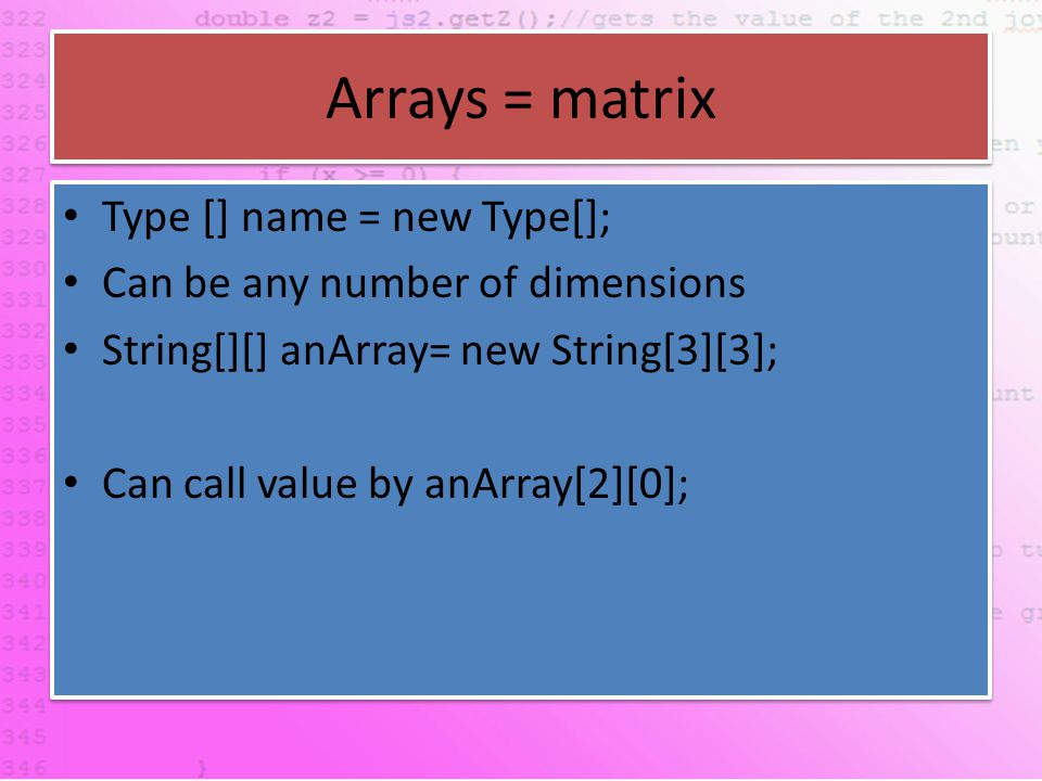 Arrays = matrix Type [] name = new Type[]; Can be any number of dimensions String[][] anArray= new String[3][3]; Can call value by anArray[2][0]; Type [] name = new Type[]; Can be any number of dimensions String[][] anArray= new String[3][3]; Can call value by anArray[2][0];