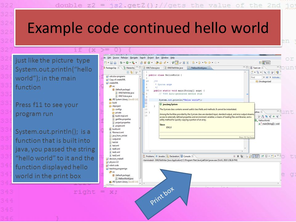 Example code continued hello world just like the picture type System.out.println( hello world ); in the main function Press f11 to see your program run System.out.println(); is a function that is built into java, you passed the string hello world to it and the function displayed hello world in the print box just like the picture type System.out.println( hello world ); in the main function Press f11 to see your program run System.out.println(); is a function that is built into java, you passed the string hello world to it and the function displayed hello world in the print box Print box