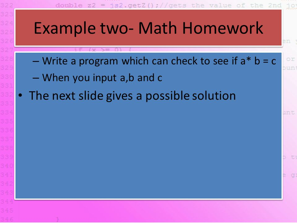 Example two- Math Homework – Write a program which can check to see if a* b = c – When you input a,b and c The next slide gives a possible solution – Write a program which can check to see if a* b = c – When you input a,b and c The next slide gives a possible solution