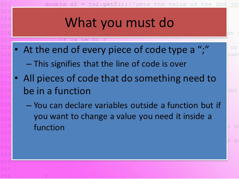 What you must do At the end of every piece of code type a ; – This signifies that the line of code is over All pieces of code that do something need to be in a function – You can declare variables outside a function but if you want to change a value you need it inside a function At the end of every piece of code type a ; – This signifies that the line of code is over All pieces of code that do something need to be in a function – You can declare variables outside a function but if you want to change a value you need it inside a function
