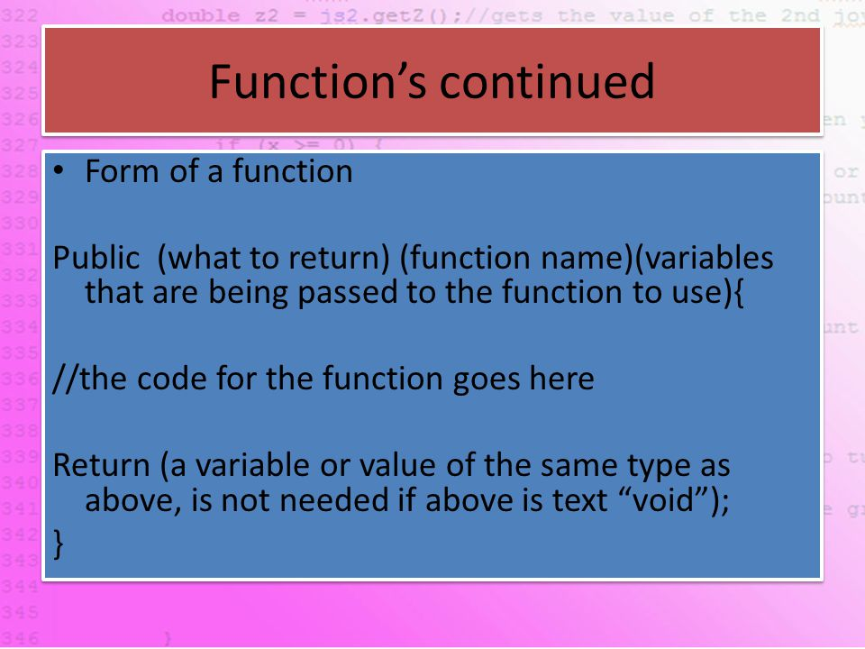 Function's continued Form of a function Public (what to return) (function name)(variables that are being passed to the function to use){ //the code for the function goes here Return (a variable or value of the same type as above, is not needed if above is text void ); } Form of a function Public (what to return) (function name)(variables that are being passed to the function to use){ //the code for the function goes here Return (a variable or value of the same type as above, is not needed if above is text void ); }