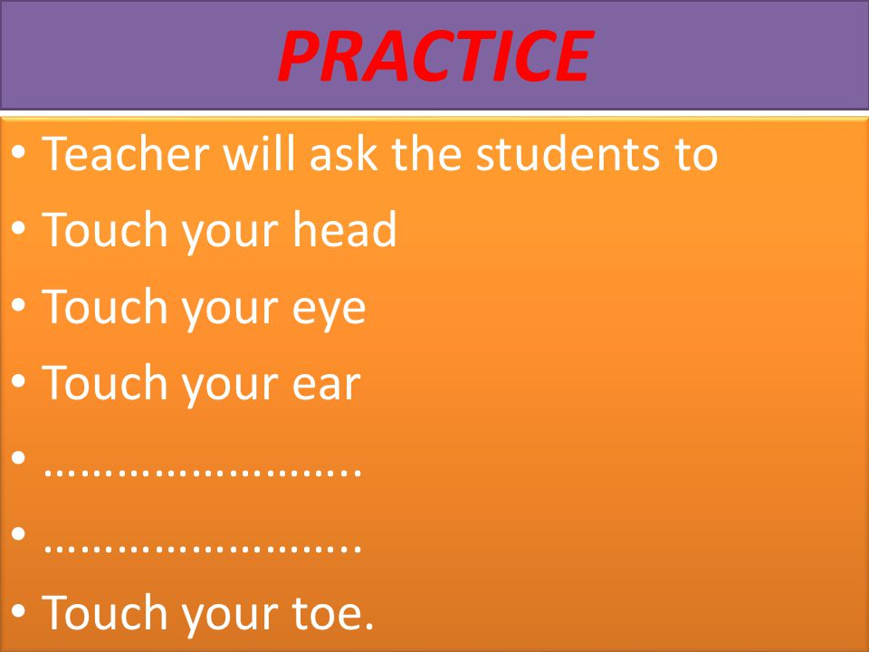 PRACTICE Teacher will ask the students to Touch your head Touch your eye Touch your ear …………………….. Touch your toe. Teacher will ask the students to To