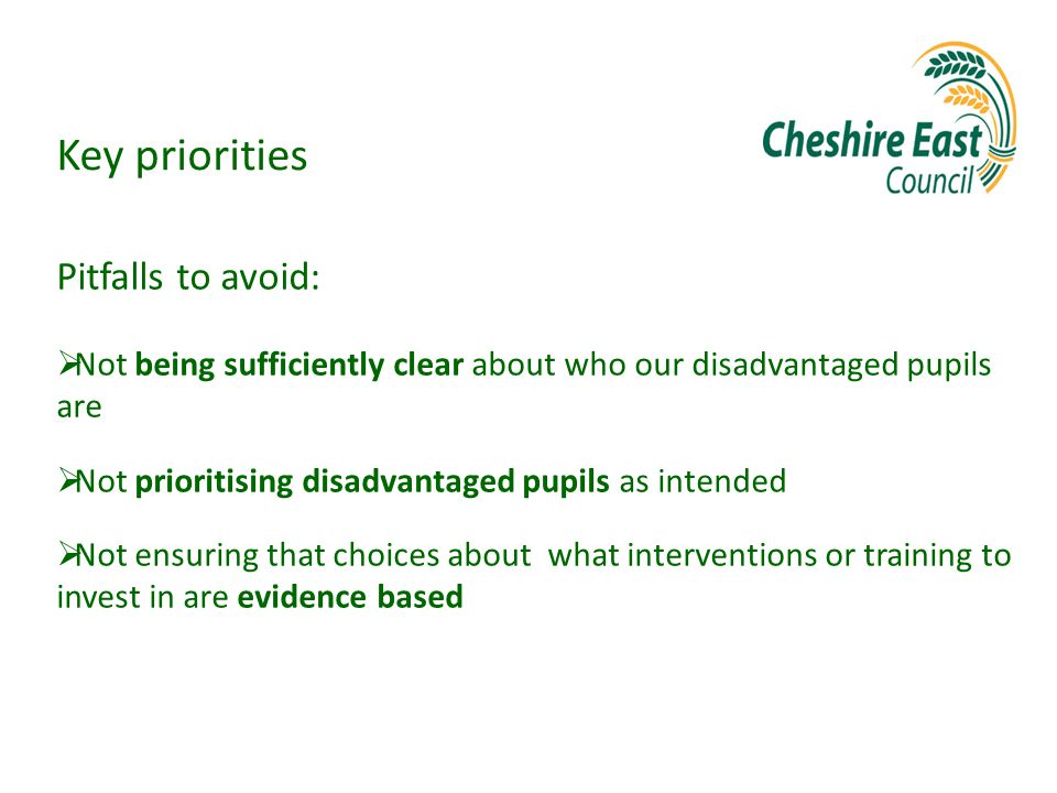 Key priorities Pitfalls to avoid:  Not being sufficiently clear about who our disadvantaged pupils are  Not prioritising disadvantaged pupils as intended  Not ensuring that choices about what interventions or training to invest in are evidence based