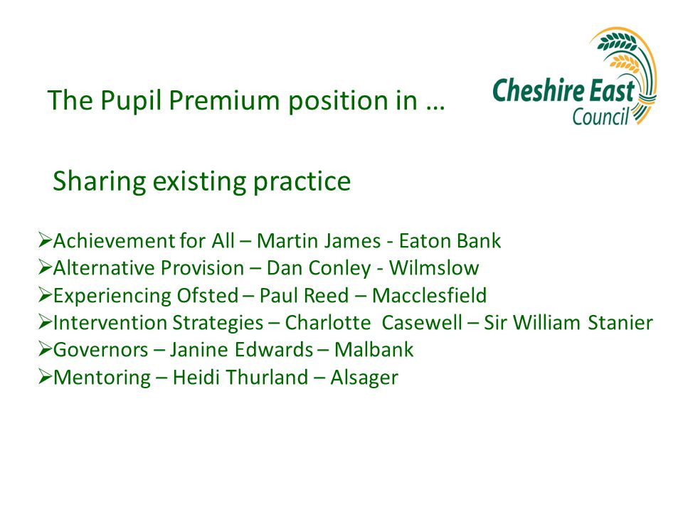 The Pupil Premium position in …  Achievement for All – Martin James - Eaton Bank  Alternative Provision – Dan Conley - Wilmslow  Experiencing Ofsted – Paul Reed – Macclesfield  Intervention Strategies – Charlotte Casewell – Sir William Stanier  Governors – Janine Edwards – Malbank  Mentoring – Heidi Thurland – Alsager Sharing existing practice