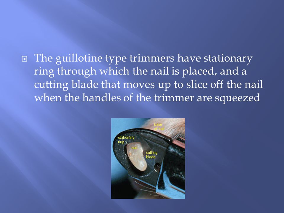  The guillotine type trimmers have stationary ring through which the nail is placed, and a cutting blade that moves up to slice off the nail when the handles of the trimmer are squeezed
