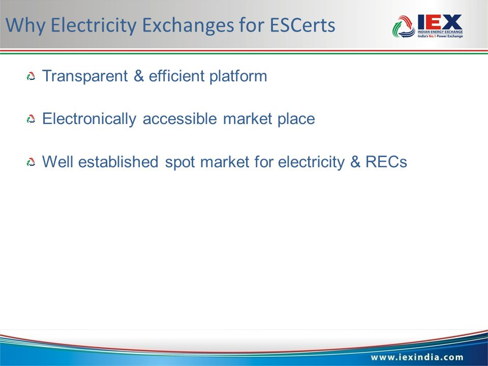 www.iexindia.com Why Electricity Exchanges for ESCerts Transparent & efficient platform Electronically accessiblemarketplace Well established spot market for electricity & RECs