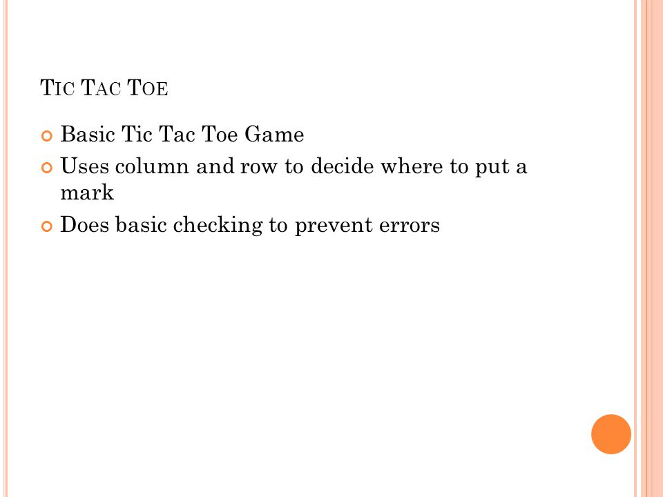 T IC T AC T OE Basic Tic Tac Toe Game Uses column and row to decide where to put a mark Does basic checking to prevent errors
