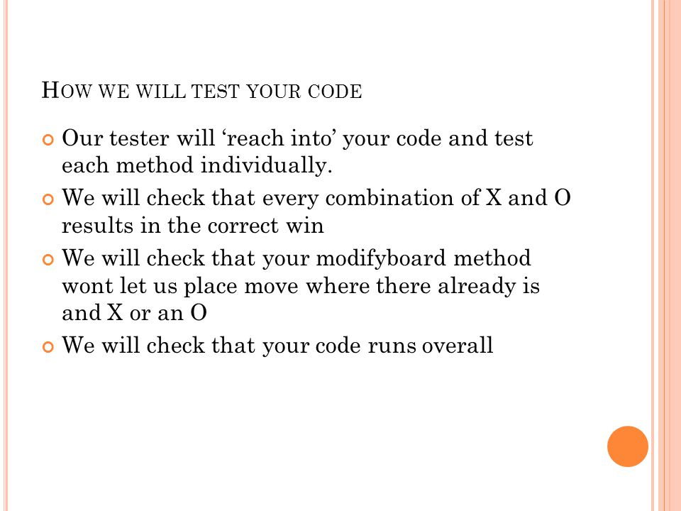H OW WE WILL TEST YOUR CODE Our tester will 'reach into' your code and test each method individually. We will check that every combination of X and O