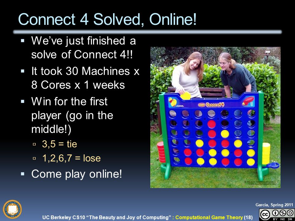 UC Berkeley CS10 The Beauty and Joy of Computing : Computational Game Theory (18) Garcia, Spring 2011 Connect 4 Solved, Online.