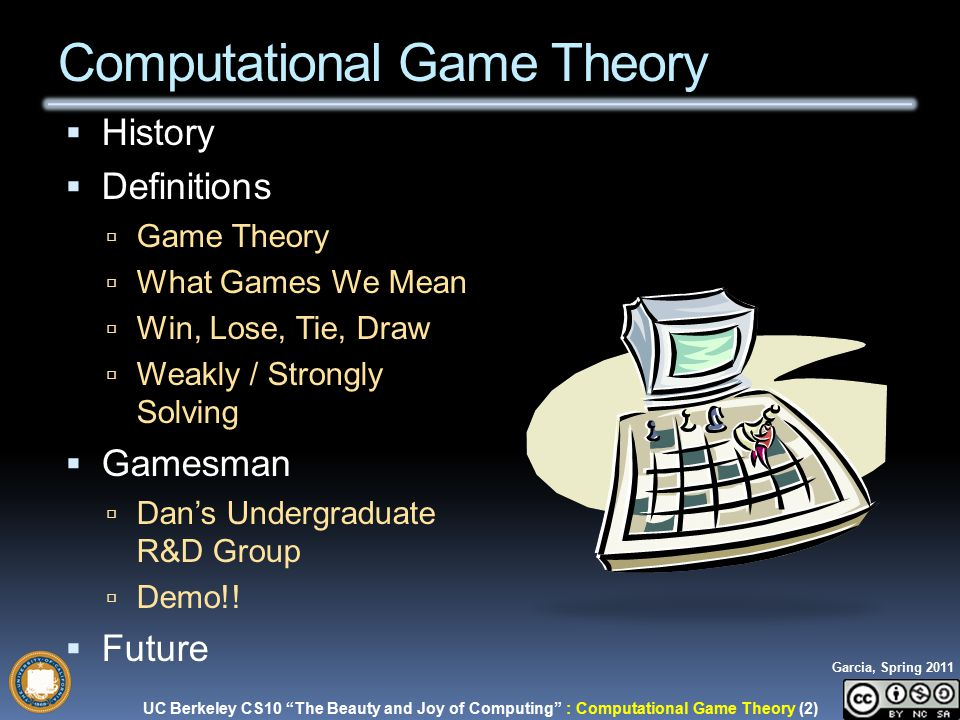 UC Berkeley CS10 The Beauty and Joy of Computing : Computational Game Theory (2) Garcia, Spring 2011  History  Definitions  Game Theory  What Games We Mean  Win, Lose, Tie, Draw  Weakly / Strongly Solving  Gamesman  Dan's Undergraduate R&D Group  Demo!.