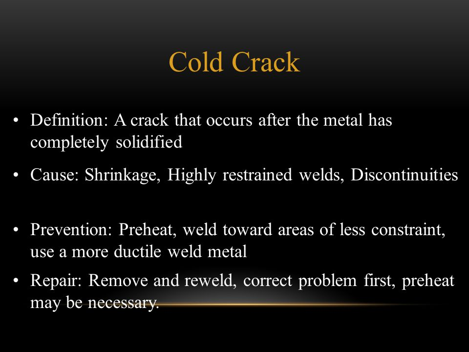 Definition: A crack that occurs after the metal has completely solidified Cause: Shrinkage, Highly restrained welds, Discontinuities Prevention: Prehe