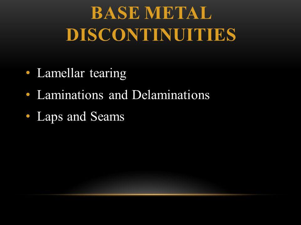 BASE METAL DISCONTINUITIES Lamellar tearing Laminations and Delaminations Laps and Seams