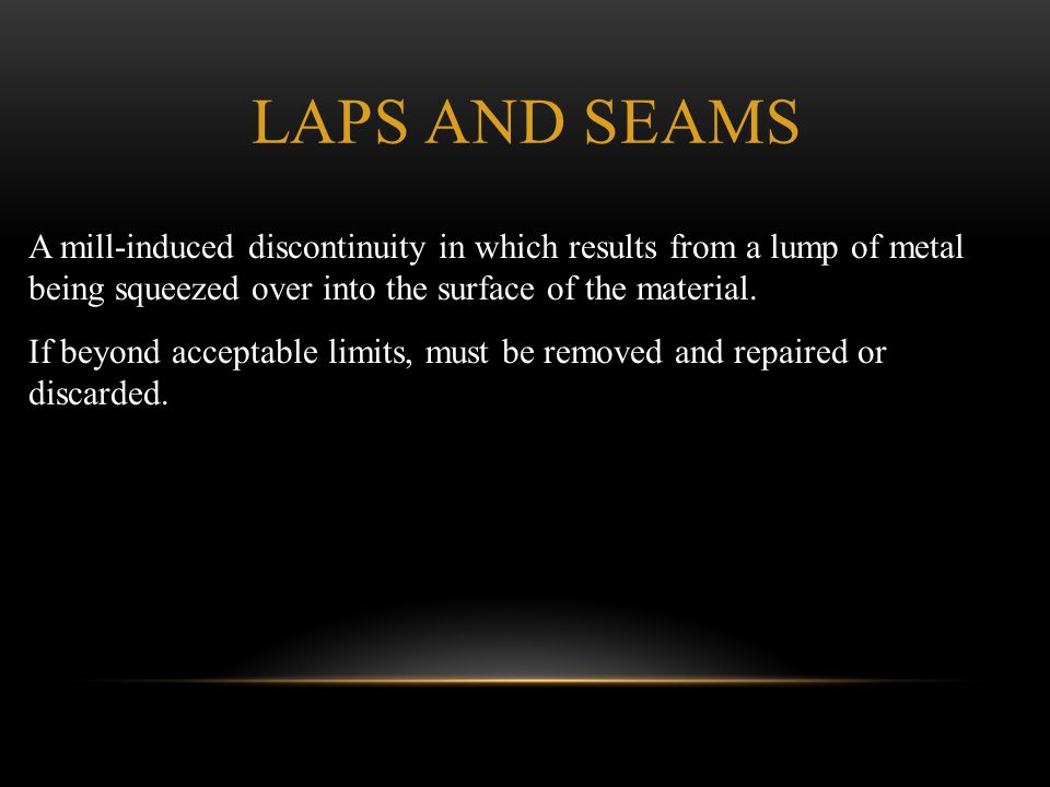 LAPS AND SEAMS A mill-induced discontinuity in which results from a lump of metal being squeezed over into the surface of the material. If beyond acce