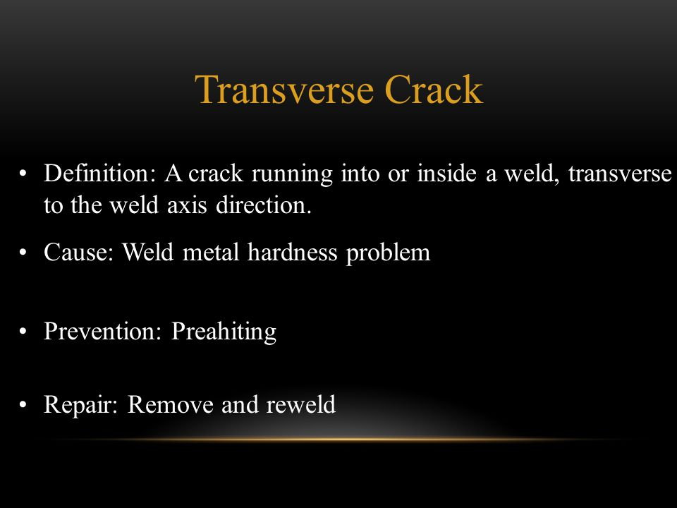 Definition: A crack running into or inside a weld, transverse to the weld axis direction. Cause: Weld metal hardness problem Prevention: Preahiting Re