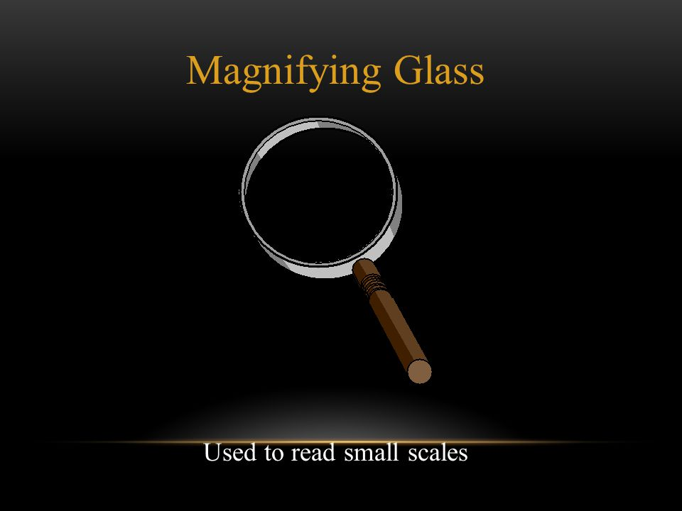 Magnifying Glass Used to read small scales