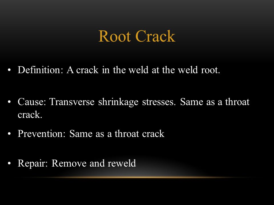 Definition: A crack in the weld at the weld root. Cause: Transverse shrinkage stresses. Same as a throat crack. Prevention: Same as a throat crack Rep