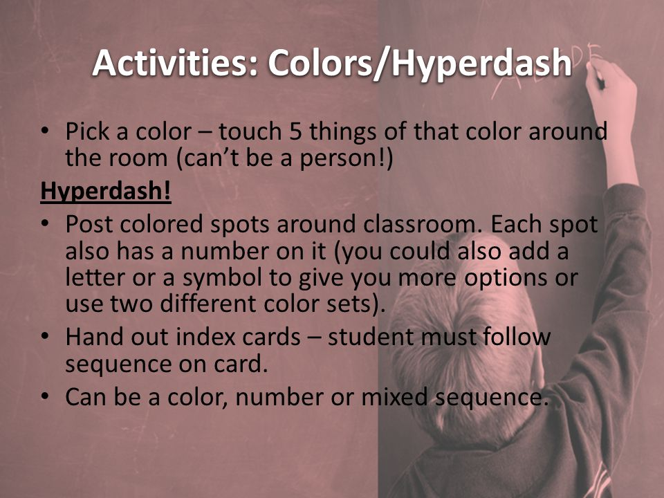 Activities: Colors/Hyperdash Pick a color – touch 5 things of that color around the room (can't be a person!) Hyperdash.