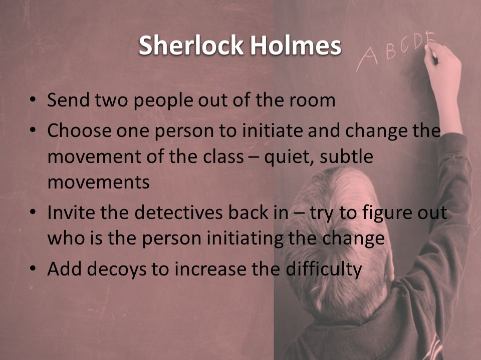 Sherlock Holmes Send two people out of the room Choose one person to initiate and change the movement of the class – quiet, subtle movements Invite the detectives back in – try to figure out who is the person initiating the change Add decoys to increase the difficulty