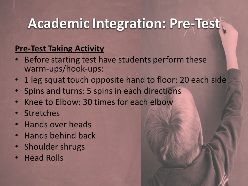 Academic Integration: Pre-Test Pre-Test Taking Activity Before starting test have students perform these warm-ups/hook-ups: 1 leg squat touch opposite hand to floor: 20 each side Spins and turns: 5 spins in each directions Knee to Elbow: 30 times for each elbow Stretches Hands over heads Hands behind back Shoulder shrugs Head Rolls