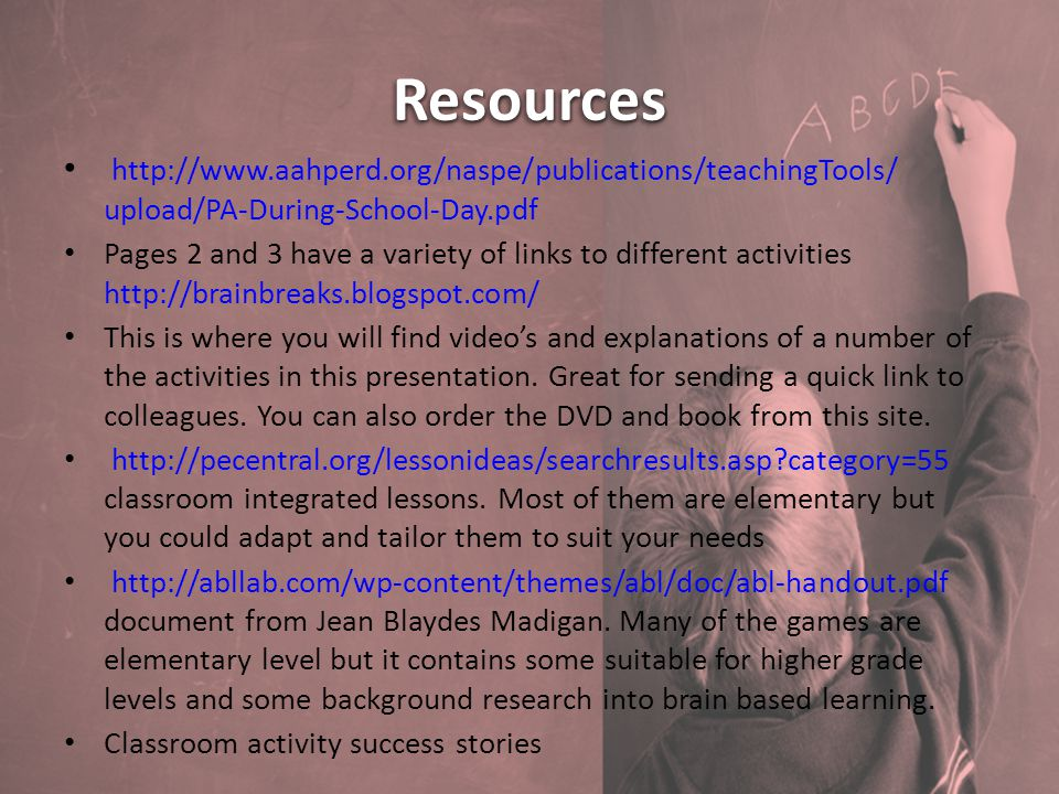 ResourcesResources http://www.aahperd.org/naspe/publications/teachingTools/ upload/PA-During-School-Day.pdf Pages 2 and 3 have a variety of links to different activities http://brainbreaks.blogspot.com/ This is where you will find video's and explanations of a number of the activities in this presentation.