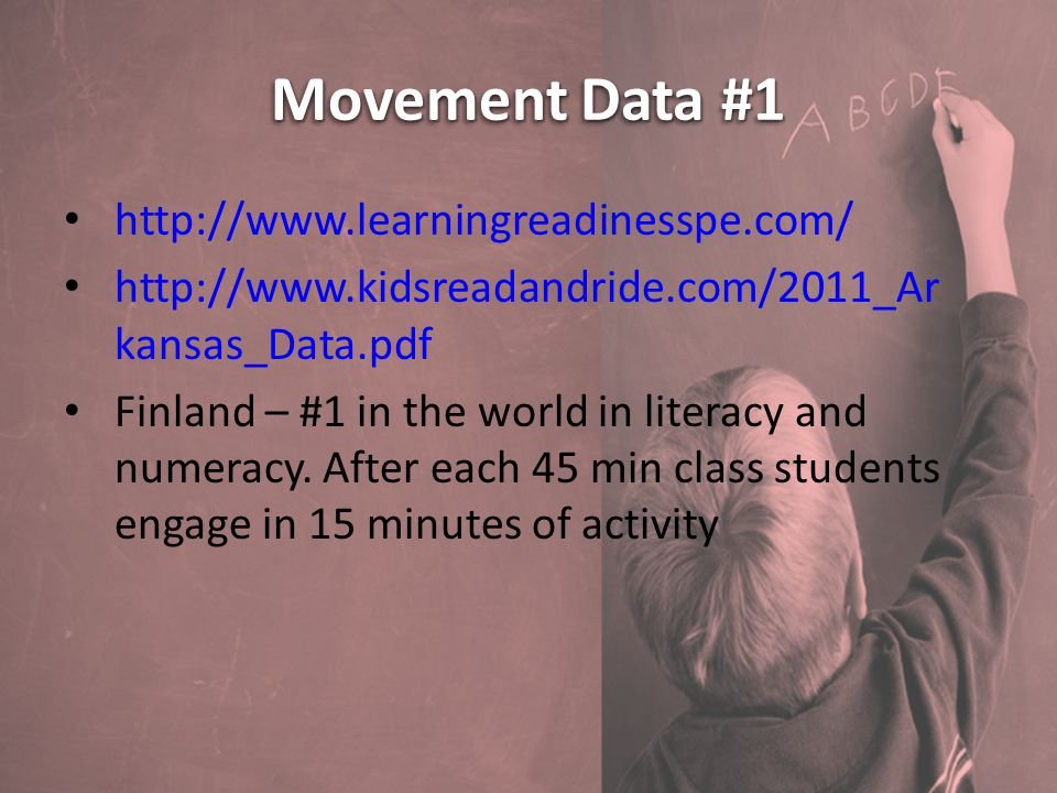 Movement Data #1 http://www.learningreadinesspe.com/ http://www.kidsreadandride.com/2011_Ar kansas_Data.pdf Finland – #1 in the world in literacy and numeracy.