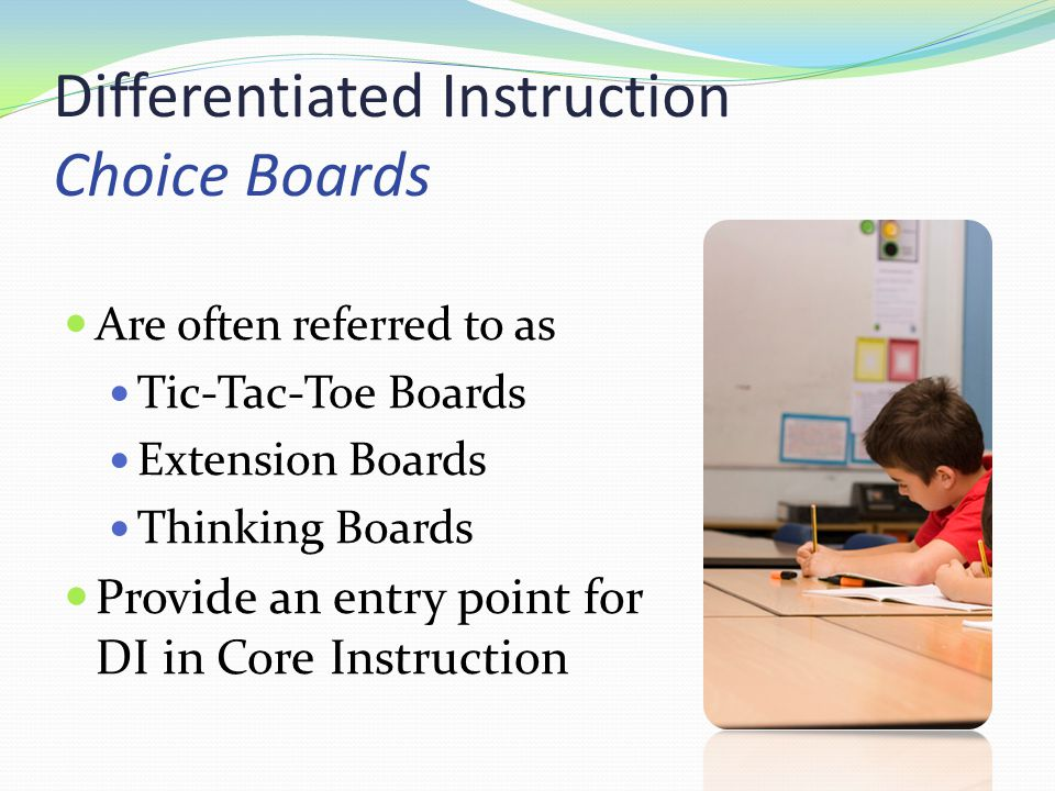 Differentiated Instruction Choice Boards Are often referred to as Tic-Tac-Toe Boards Extension Boards Thinking Boards Provide an entry point for DI in