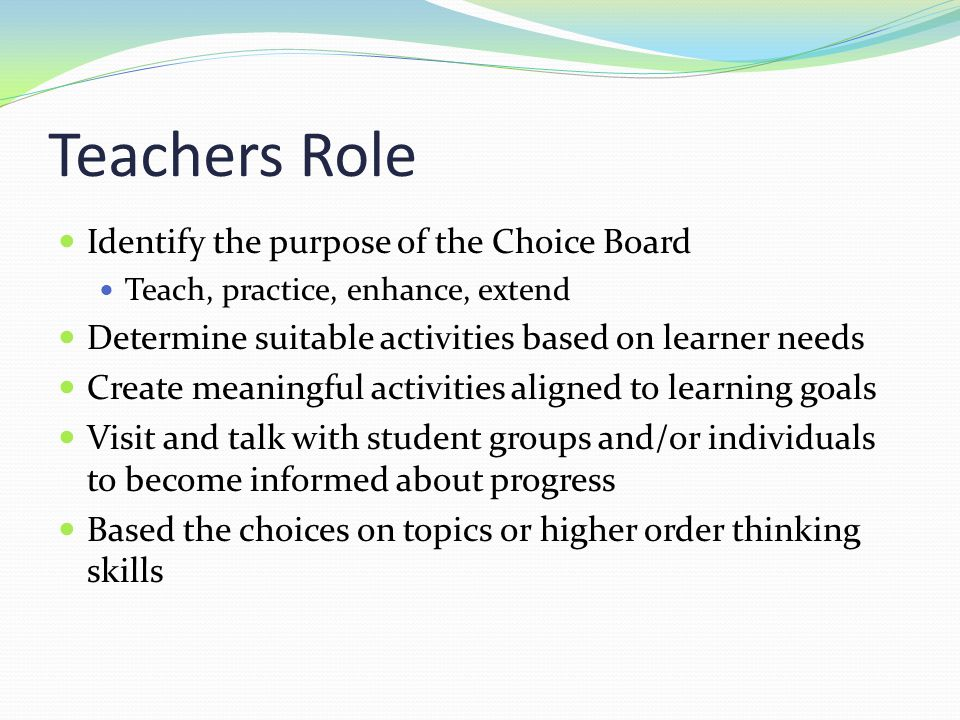 Teachers Role Identify the purpose of the Choice Board Teach, practice, enhance, extend Determine suitable activities based on learner needs Create me