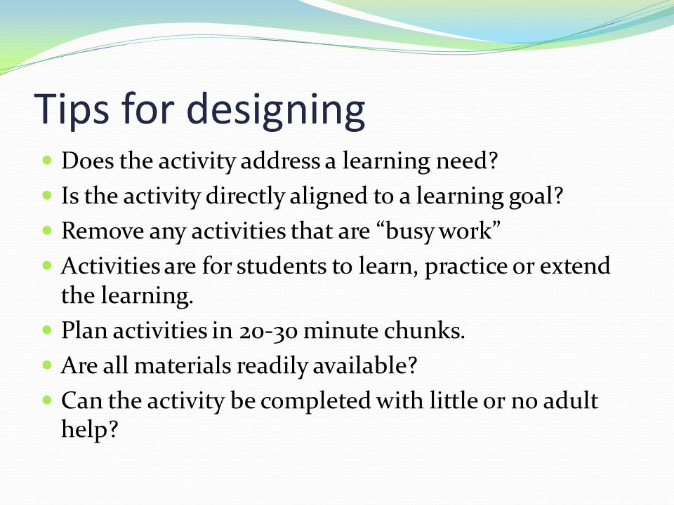 "Tips for designing Does the activity address a learning need? Is the activity directly aligned to a learning goal? Remove any activities that are ""bus"
