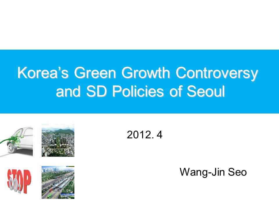 Korea's Green Growth Controversy and SD Policies of Seoul 2012. 4 Wang-Jin Seo