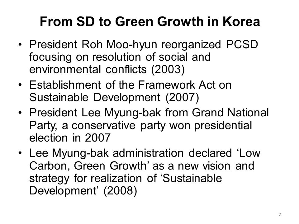 From SD to Green Growth in Korea President Roh Moo-hyun reorganized PCSD focusing on resolution of social and environmental conflicts (2003) Establish