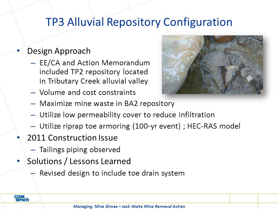 TP3 Alluvial Repository Configuration Design Approach – EE/CA and Action Memorandum included TP2 repository located in Tributary Creek alluvial valley – Volume and cost constraints – Maximize mine waste in BA2 repository – Utilize low permeability cover to reduce infiltration – Utilize riprap toe armoring (100-yr event) ; HEC-RAS model 2011 Construction Issue – Tailings piping observed Solutions / Lessons Learned – Revised design to include toe drain system Managing Mine Slimes – Jack Waite Mine Removal Action
