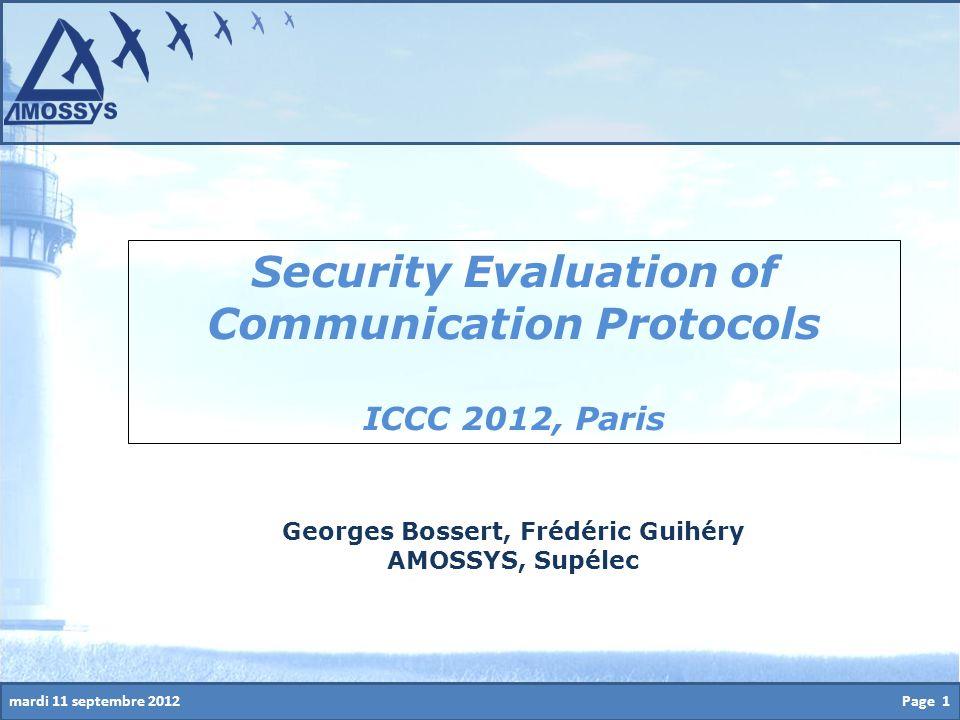 mardi 11 septembre 2012Page 1 Security Evaluation of Communication Protocols ICCC 2012, Paris Georges Bossert, Frédéric Guihéry AMOSSYS, Supélec