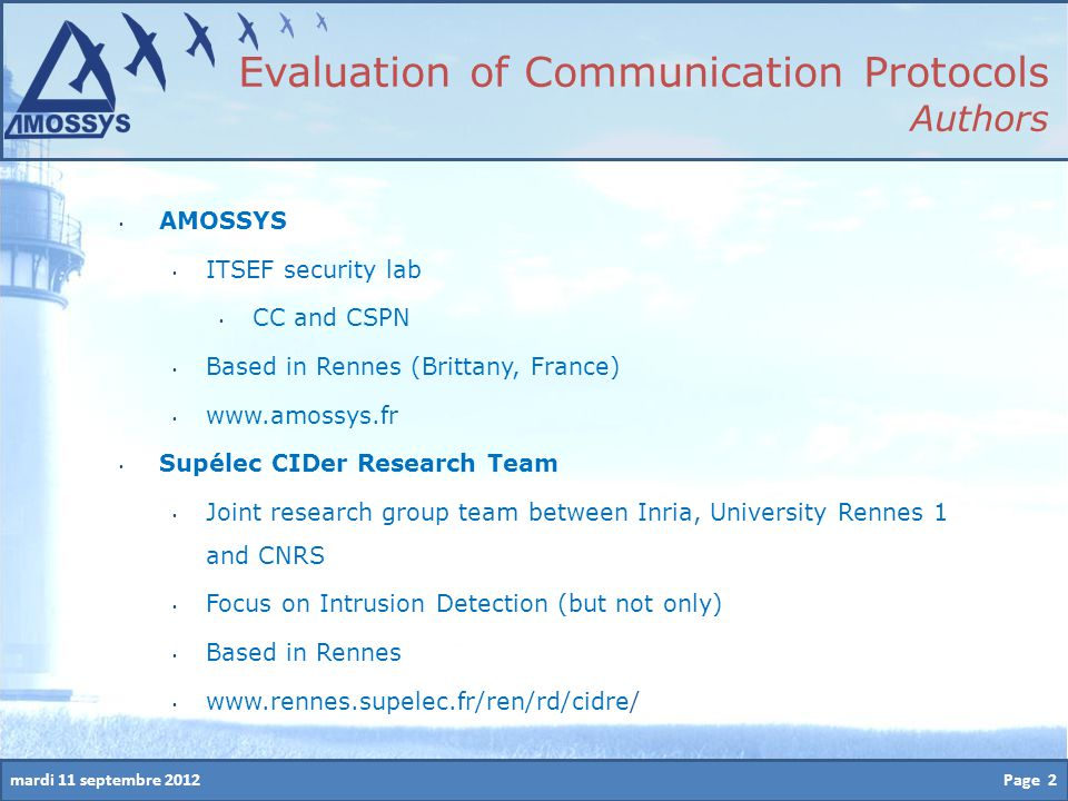 mardi 11 septembre 2012 Evaluation of Communication Protocols Authors AMOSSYS ITSEF security lab CC and CSPN Based in Rennes (Brittany, France) www.amossys.fr Supélec CIDer Research Team Joint research group team between Inria, University Rennes 1 and CNRS Focus on Intrusion Detection (but not only) Based in Rennes www.rennes.supelec.fr/ren/rd/cidre/ Page 2