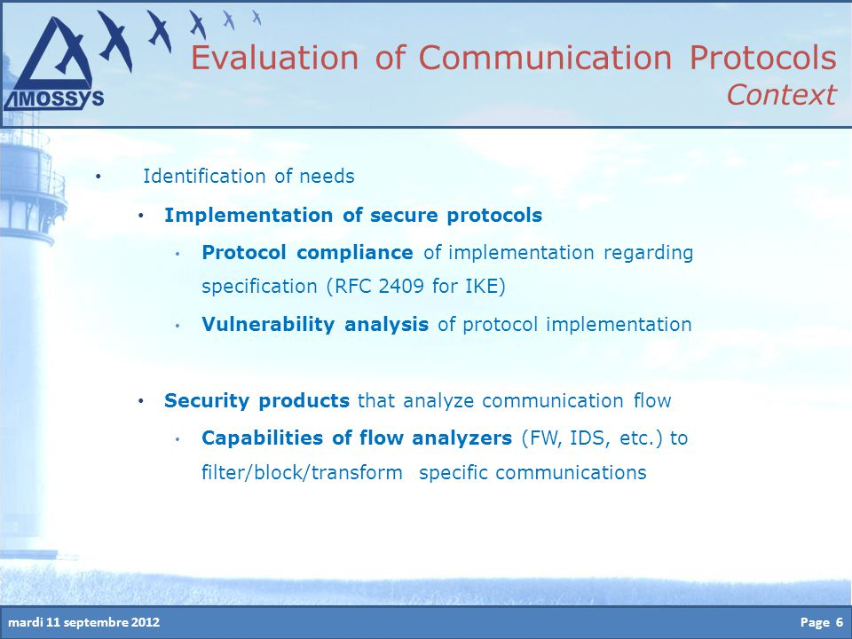 mardi 11 septembre 2012 Identification of needs Implementation of secure protocols Protocol compliance of implementation regarding specification (RFC 2409 for IKE) Vulnerability analysis of protocol implementation Security products that analyze communication flow Capabilities of flow analyzers (FW, IDS, etc.) to filter/block/transform specific communications Page 6 Evaluation of Communication Protocols Context