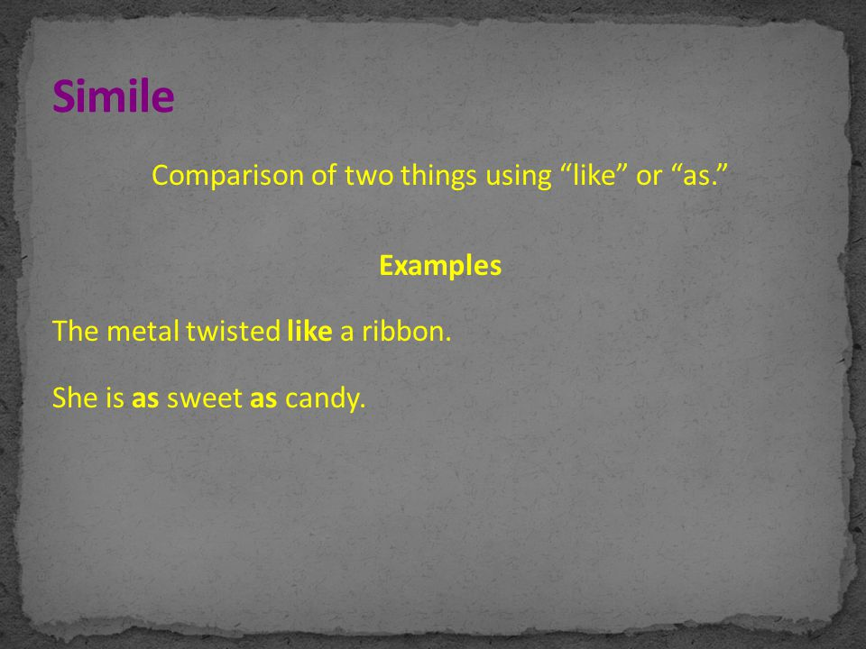 "Comparison of two things using ""like"" or ""as."" Examples The metal twisted like a ribbon. She is as sweet as candy."